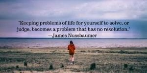 keep problems of life for yourself to solve, or judge, that is a problem that has no resolution.